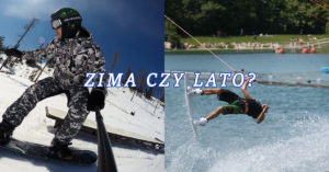Zima czy lato? Narty i snowboard czy wakeboard i narty wodne?